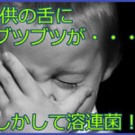 子供の舌にブツブツが…それって溶連菌感染症かも!症状と対応方法をご紹介