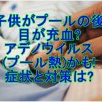 子供がプールの後目が充血?アデノウイルス(プール熱)かも!症状と対策は?