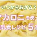 いつからあげる?マカロニを使った離乳食おすすめレシピ5選!