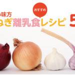 いつからあげる?玉ねぎを使った離乳食おすすめレシピ5選!