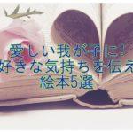 愛しい我が子に読んであげたい!大好きな気持ちを伝える絵本5選
