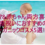 ママ&赤ちゃん両方喜ぶ?出産祝いにおすすめのオーガニックコスメ5選!