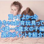 買ってよかったおもちゃ&知育玩具って何?【4歳~5歳女の子編】選ぶポイントを紹介!